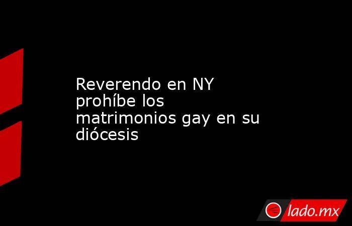 Reverendo en NY prohíbe los matrimonios gay en su diócesis . Noticias en tiempo real