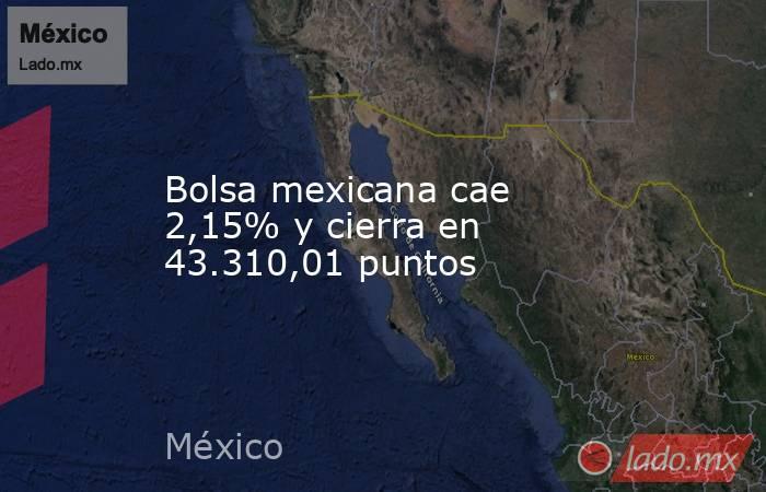 Bolsa mexicana cae 2,15% y cierra en 43.310,01 puntos. Noticias en tiempo real