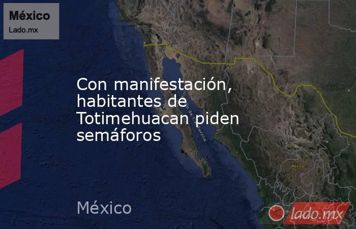 Con manifestación, habitantes de Totimehuacan piden semáforos. Noticias en tiempo real