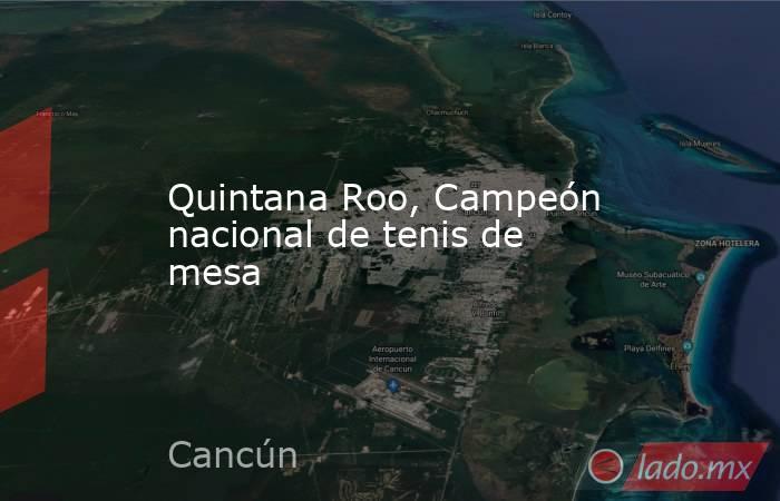Quintana Roo, Campeón nacional de tenis de mesa. Noticias en tiempo real