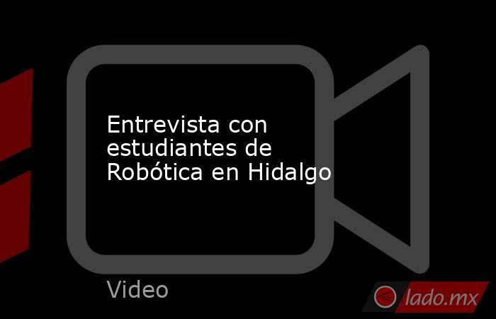 Entrevista con estudiantes de Robótica en Hidalgo. Noticias en tiempo real