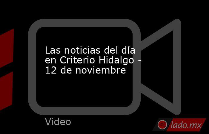 Las noticias del día en Criterio Hidalgo - 12 de noviembre. Noticias en tiempo real