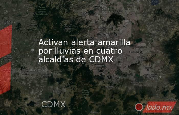 Activan alerta amarilla por lluvias en cuatro alcaldías de CDMX. Noticias en tiempo real