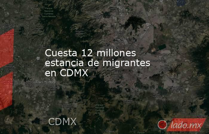 Cuesta 12 millones estancia de migrantes en CDMX. Noticias en tiempo real