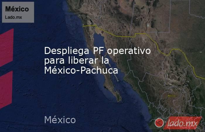 Despliega PF operativo para liberar la México-Pachuca. Noticias en tiempo real