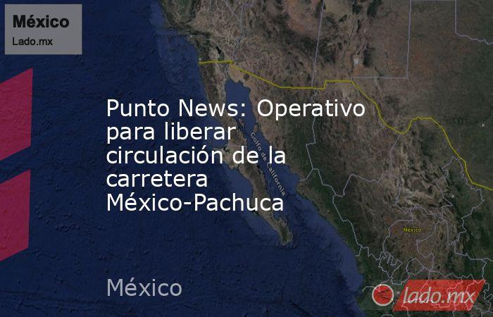 Punto News: Operativo para liberar circulación de la carretera México-Pachuca. Noticias en tiempo real
