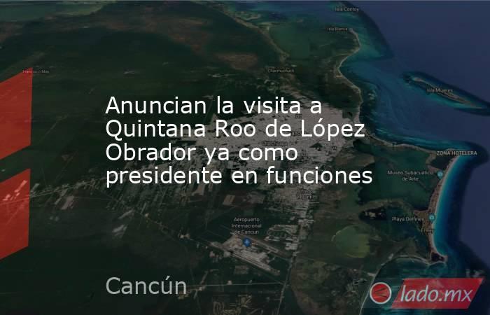 Anuncian la visita a Quintana Roo de López Obrador ya como presidente en funciones. Noticias en tiempo real
