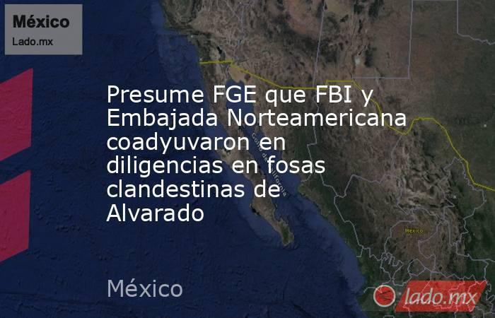 Presume FGE que FBI y Embajada Norteamericana coadyuvaron en diligencias en fosas clandestinas de Alvarado. Noticias en tiempo real
