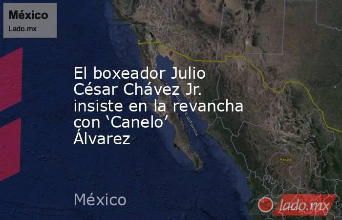 El boxeador Julio César Chávez Jr. insiste en la revancha con 'Canelo' Álvarez. Noticias en tiempo real