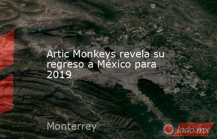 Artic Monkeys revela su regreso a México para 2019. Noticias en tiempo real