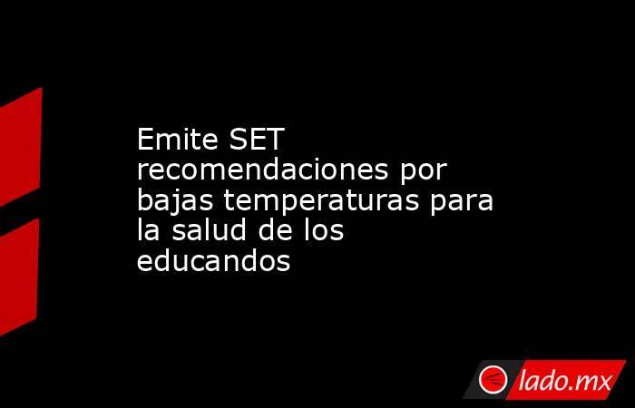 Emite SET recomendaciones por bajas temperaturas para la salud de los educandos. Noticias en tiempo real