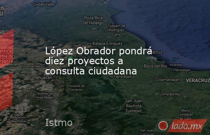 López Obrador pondrá diez proyectos a consulta ciudadana. Noticias en tiempo real
