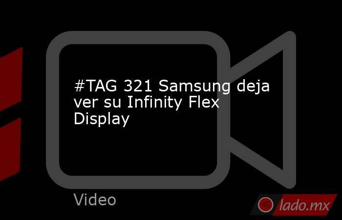 #TAG 321 Samsung deja ver su Infinity Flex Display. Noticias en tiempo real