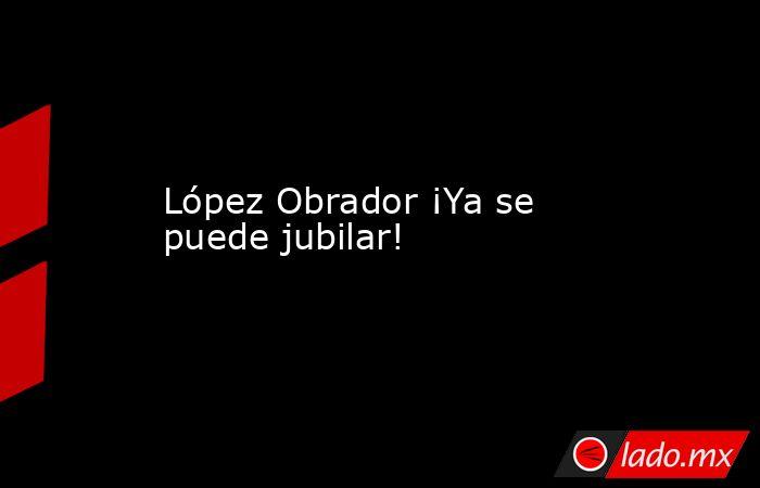 López Obrador ¡Ya se puede jubilar!. Noticias en tiempo real