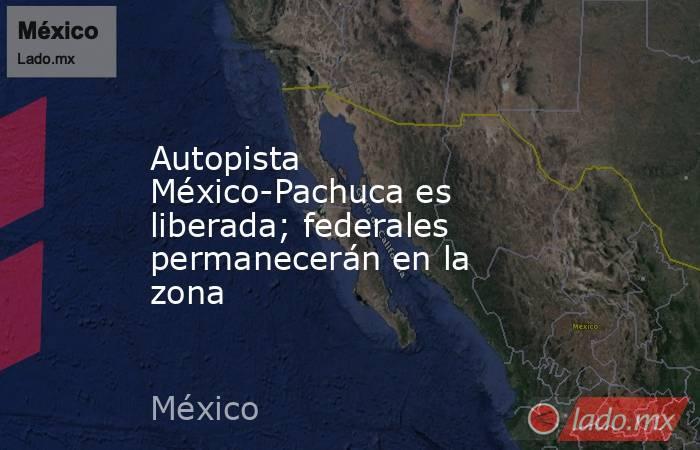 Autopista México-Pachuca es liberada; federales permanecerán en la zona. Noticias en tiempo real