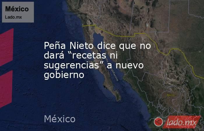 """Peña Nieto dice que no dará """"recetas ni sugerencias"""" a nuevo gobierno. Noticias en tiempo real"""