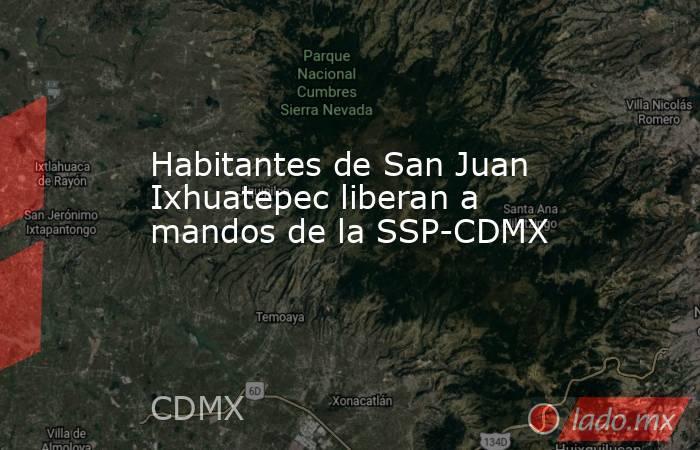Habitantes de San Juan Ixhuatepec liberan a mandos de la SSP-CDMX. Noticias en tiempo real