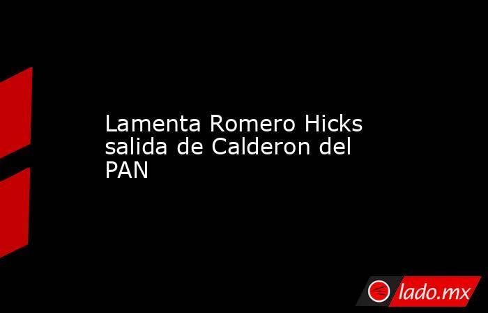 Lamenta Romero Hicks salida de Calderon del PAN. Noticias en tiempo real
