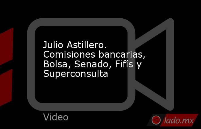 Julio Astillero. Comisiones bancarias, Bolsa, Senado, Fifís y Superconsulta. Noticias en tiempo real