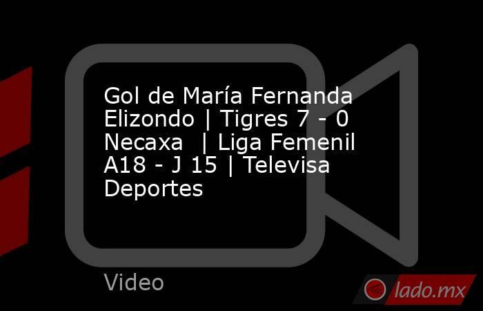 Gol de María Fernanda Elizondo | Tigres 7 - 0 Necaxa  | Liga Femenil A18 - J 15 | Televisa Deportes. Noticias en tiempo real