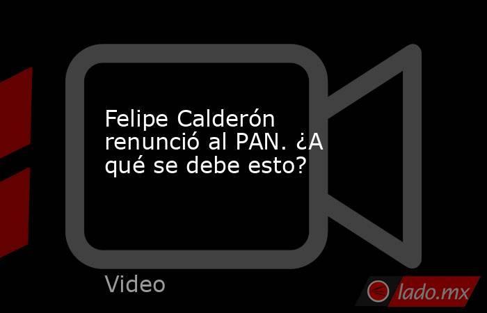 Felipe Calderón renunció al PAN. ¿A qué se debe esto?. Noticias en tiempo real