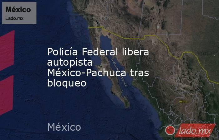 Policía Federal libera autopista México-Pachuca tras bloqueo. Noticias en tiempo real