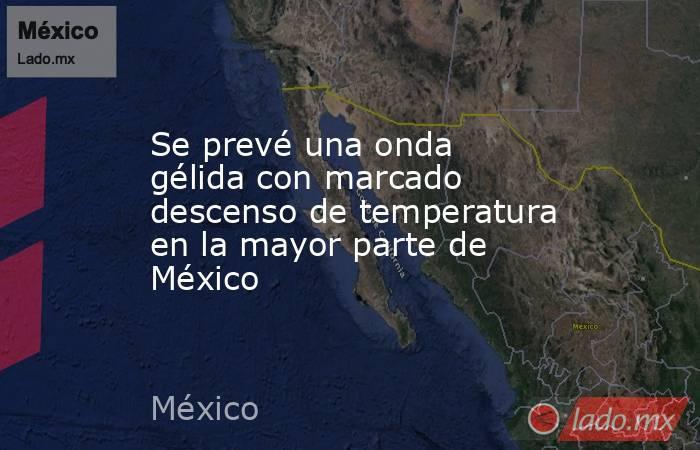 Se prevé una onda gélida con marcado descenso de temperatura en la mayor parte de México. Noticias en tiempo real