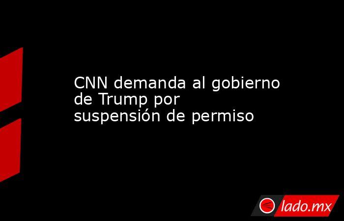 CNN demanda al gobierno de Trump por suspensión de permiso. Noticias en tiempo real
