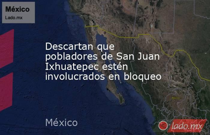 Descartan que pobladores de San Juan Ixhuatepec estén involucrados en bloqueo. Noticias en tiempo real