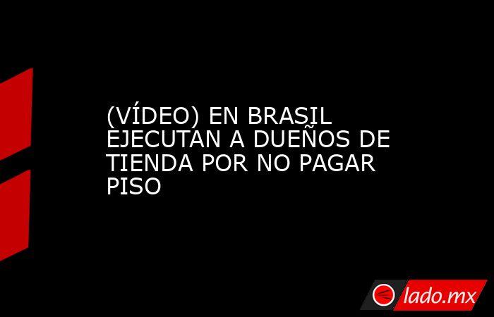 (VÍDEO) EN BRASIL EJECUTAN A DUEÑOS DE TIENDA POR NO PAGAR PISO. Noticias en tiempo real