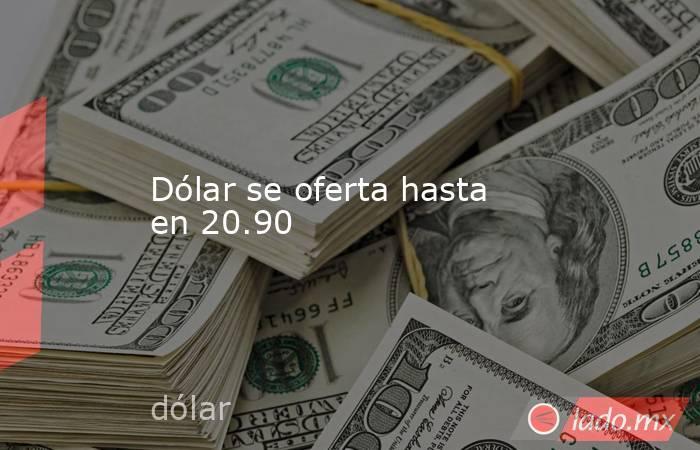 Dólar se oferta hasta en 20.90. Noticias en tiempo real