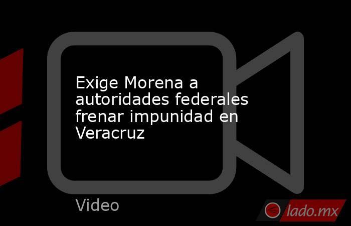 Exige Morena a autoridades federales frenar impunidad en Veracruz. Noticias en tiempo real