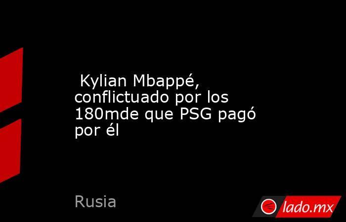 Kylian Mbappé, conflictuado por los 180mde que PSG pagó por él. Noticias en tiempo real