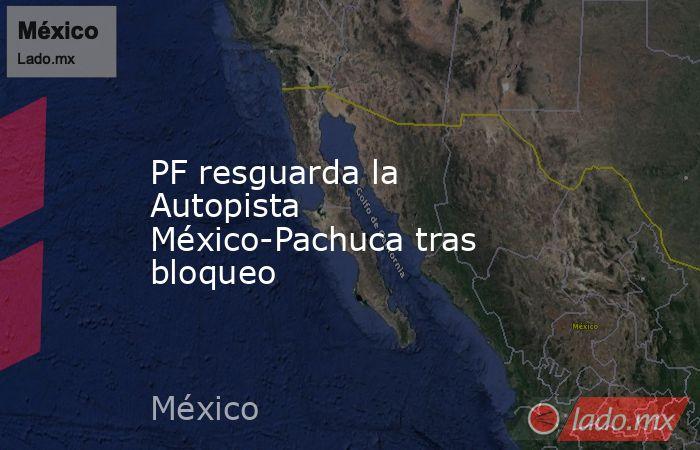 PF resguarda la Autopista México-Pachuca tras bloqueo. Noticias en tiempo real