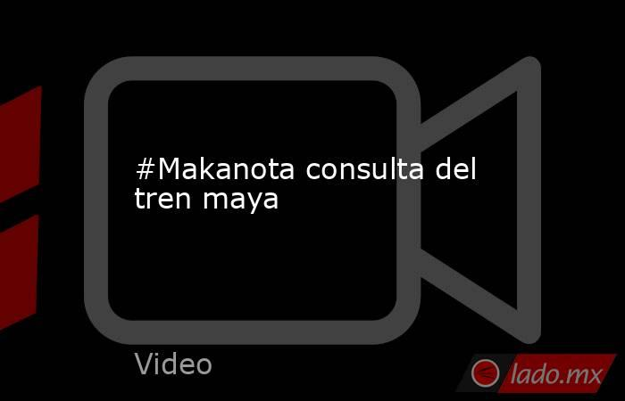 #Makanota consulta del tren maya. Noticias en tiempo real
