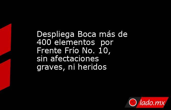 Despliega Boca más de 400 elementos  por Frente Frío No. 10, sin afectaciones graves, ni heridos. Noticias en tiempo real