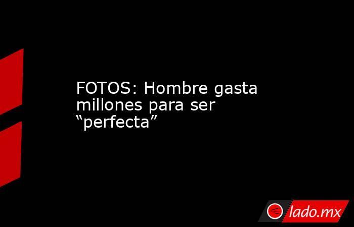 """FOTOS: Hombre gasta millones para ser """"perfecta"""". Noticias en tiempo real"""