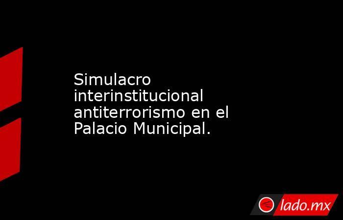 Simulacro interinstitucional antiterrorismo en el Palacio Municipal.. Noticias en tiempo real