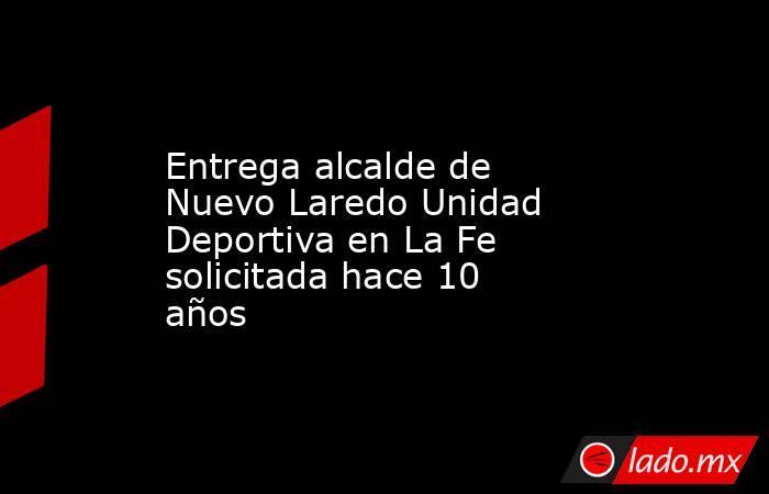 Entrega alcalde de Nuevo Laredo Unidad Deportiva en La Fe solicitada hace 10 años. Noticias en tiempo real