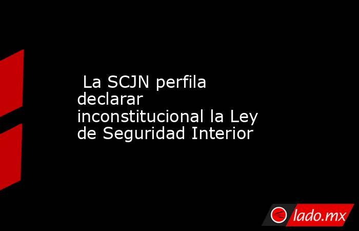 La SCJN perfila declarar inconstitucional la Ley de Seguridad Interior. Noticias en tiempo real