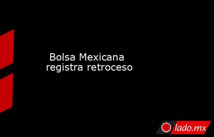 Bolsa Mexicana registra retroceso. Noticias en tiempo real