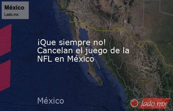 ¡Que siempre no! Cancelan el juego de la NFL en México. Noticias en tiempo real