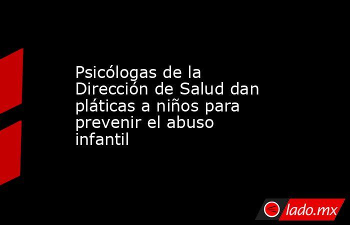 Psicólogas de la Dirección de Salud dan pláticas a niños para prevenir el abuso infantil. Noticias en tiempo real