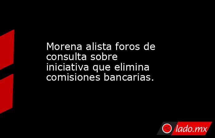 Morena alista foros de consulta sobre iniciativa que elimina comisiones bancarias.. Noticias en tiempo real