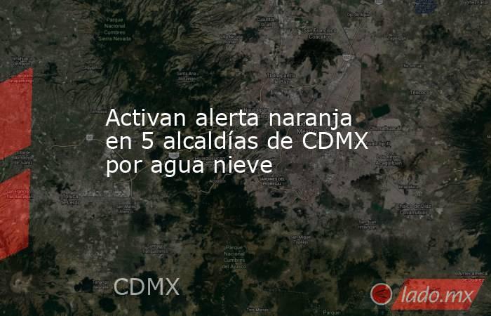 Activan alerta naranja en 5 alcaldías de CDMX por agua nieve. Noticias en tiempo real