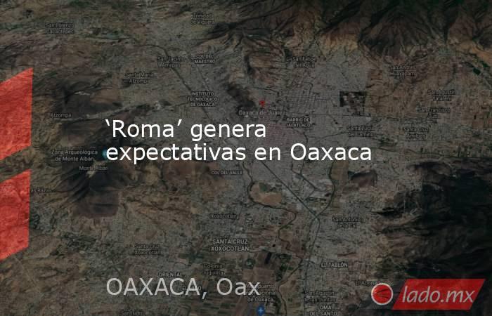 'Roma' genera expectativas en Oaxaca. Noticias en tiempo real