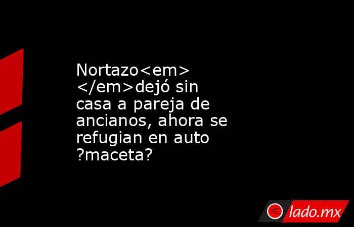 Nortazo<em> </em>dejó sin casa a pareja de ancianos, ahora se refugian en auto ?maceta?. Noticias en tiempo real