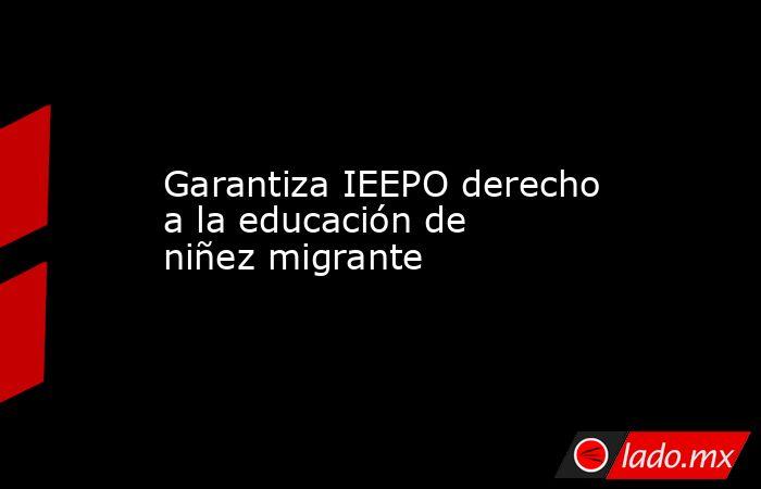 Garantiza IEEPO derecho a la educación de niñez migrante. Noticias en tiempo real