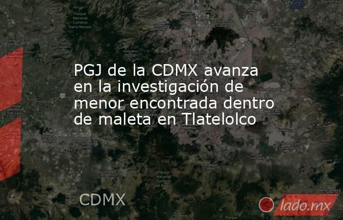 PGJ de la CDMX avanza en la investigación de menor encontrada dentro de maleta en Tlatelolco. Noticias en tiempo real