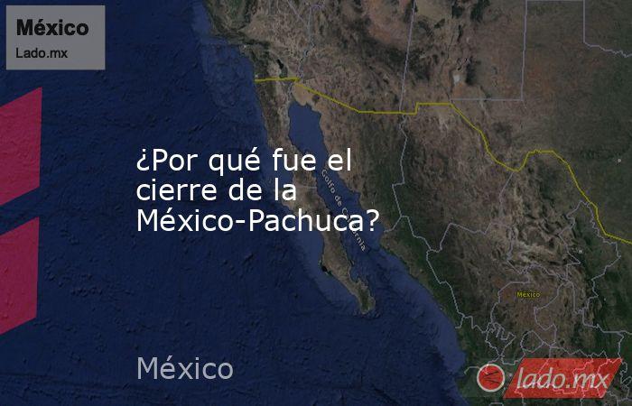 ¿Por qué fue el cierre de la México-Pachuca?. Noticias en tiempo real